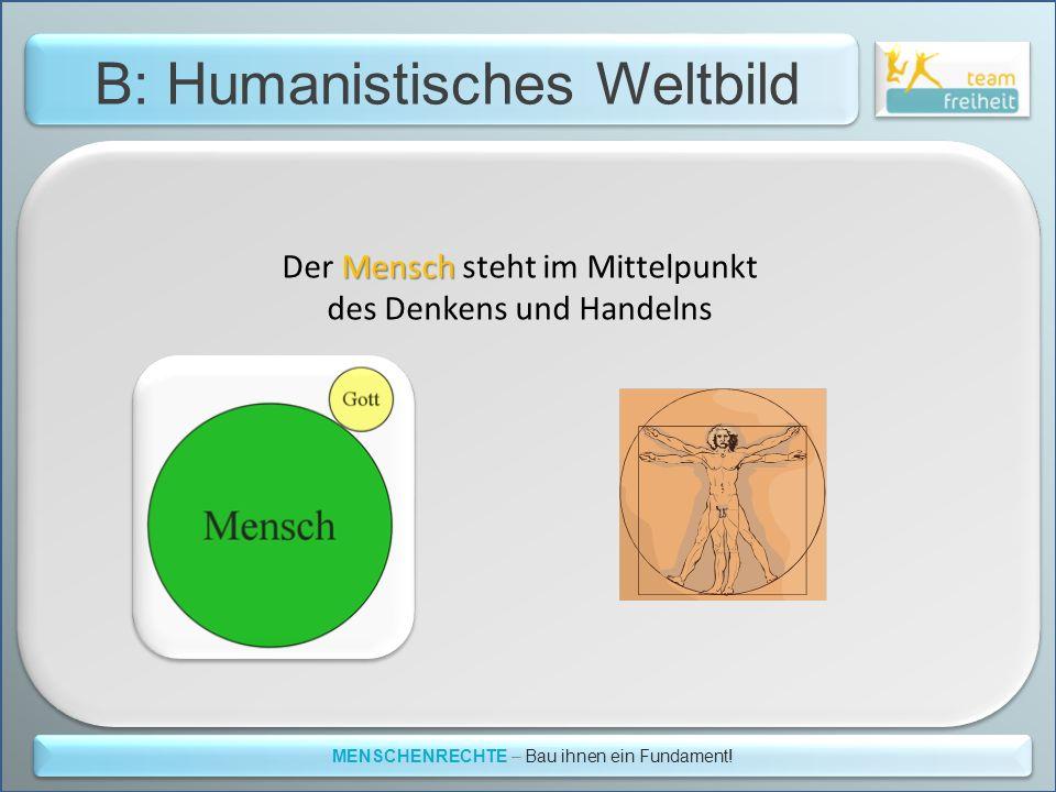 B: Humanistisches Weltbild MENSCHENRECHTE – Bau ihnen ein Fundament! Mensch Der Mensch steht im Mittelpunkt des Denkens und Handelns