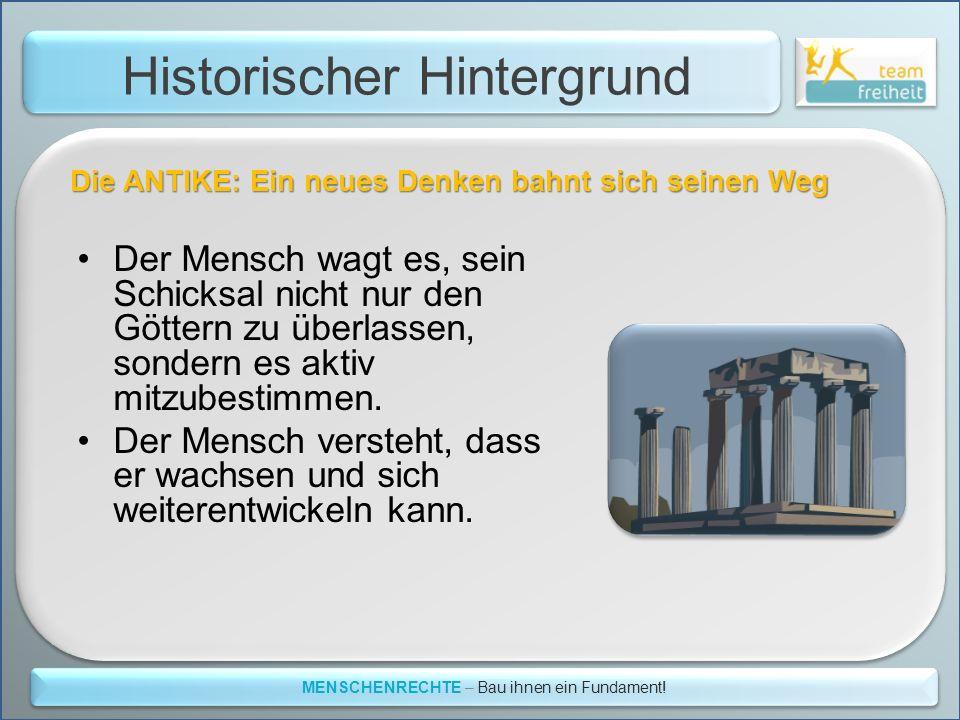Historischer Hintergrund MENSCHENRECHTE – Bau ihnen ein Fundament! Die ANTIKE: Ein neues Denken bahnt sich seinen Weg Der Mensch wagt es, sein Schicks
