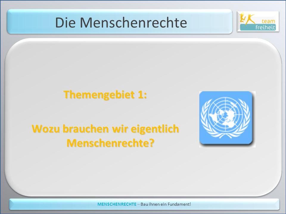 Die Menschenrechte Themengebiet 1: Wozu brauchen wir eigentlich Menschenrechte? MENSCHENRECHTE – Bau ihnen ein Fundament!