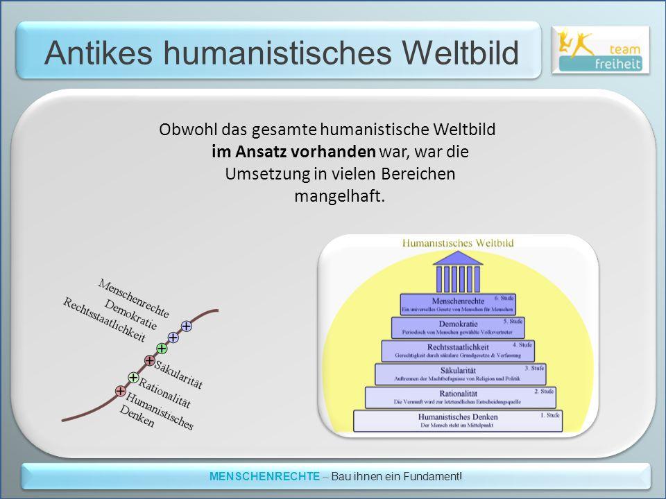Antikes humanistisches Weltbild MENSCHENRECHTE – Bau ihnen ein Fundament! Obwohl das gesamte humanistische Weltbild im Ansatz vorhanden war, war die U