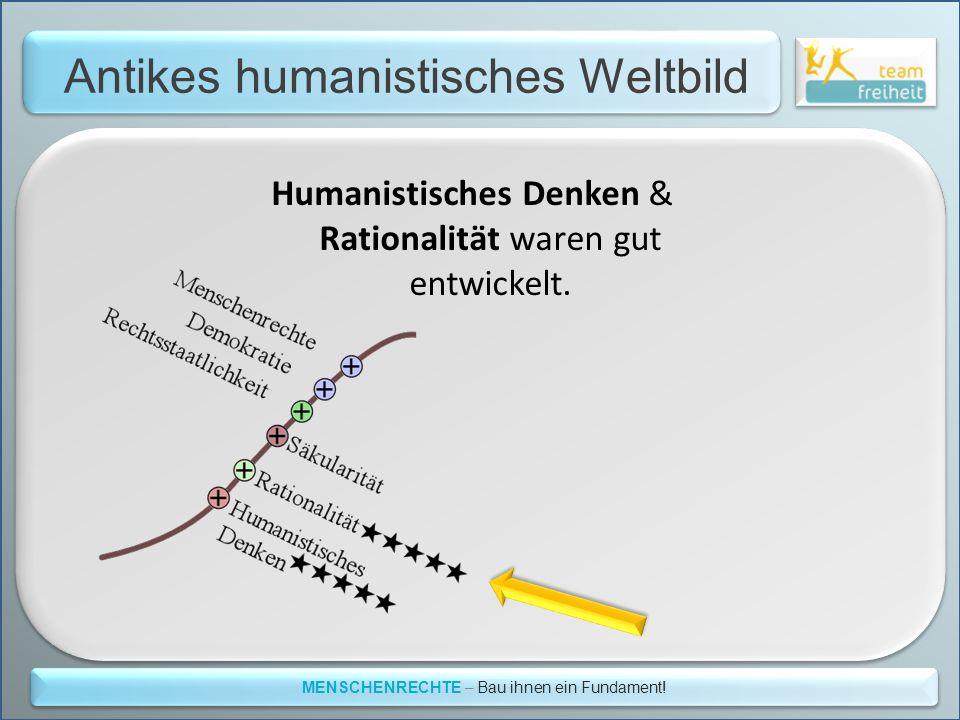 Antikes humanistisches Weltbild MENSCHENRECHTE – Bau ihnen ein Fundament! Humanistisches Denken & Rationalität waren gut entwickelt.