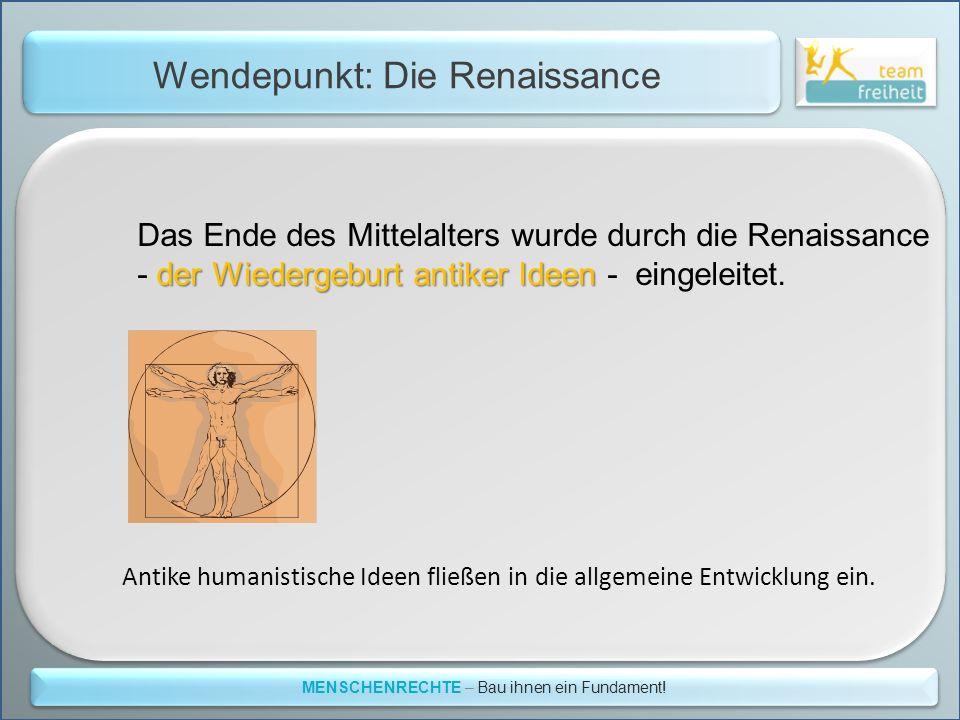 Wendepunkt: Die Renaissance MENSCHENRECHTE – Bau ihnen ein Fundament! Das Ende des Mittelalters wurde durch die Renaissance der Wiedergeburt antiker I