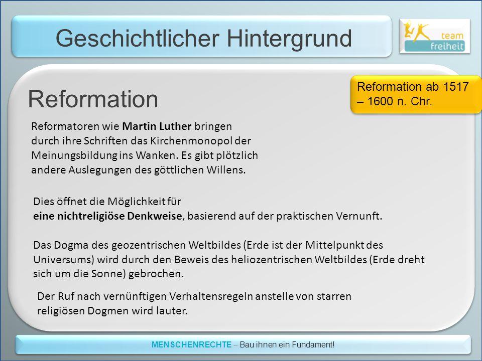 Geschichtlicher Hintergrund MENSCHENRECHTE – Bau ihnen ein Fundament! Reformation ab 1517 – 1600 n. Chr. Reformatoren wie Martin Luther bringen durch