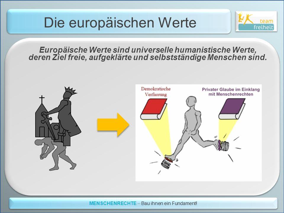 Die europäischen Werte MENSCHENRECHTE – Bau ihnen ein Fundament! Europäische Werte sind universelle humanistische Werte, deren Ziel freie, aufgeklärte
