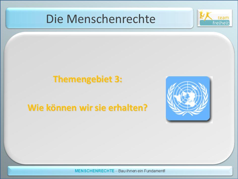 Die Menschenrechte Themengebiet 3: Wie können wir sie erhalten? MENSCHENRECHTE – Bau ihnen ein Fundament!