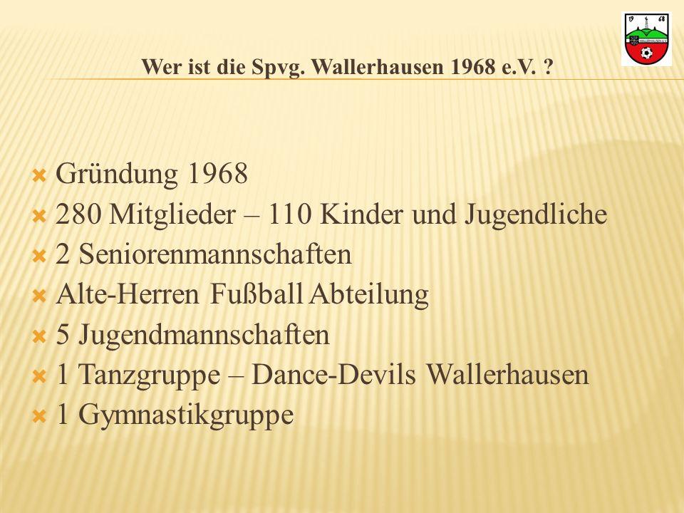Wer ist die Spvg. Wallerhausen 1968 e.V. ? Gründung 1968 280 Mitglieder – 110 Kinder und Jugendliche 2 Seniorenmannschaften Alte-Herren Fußball Abteil