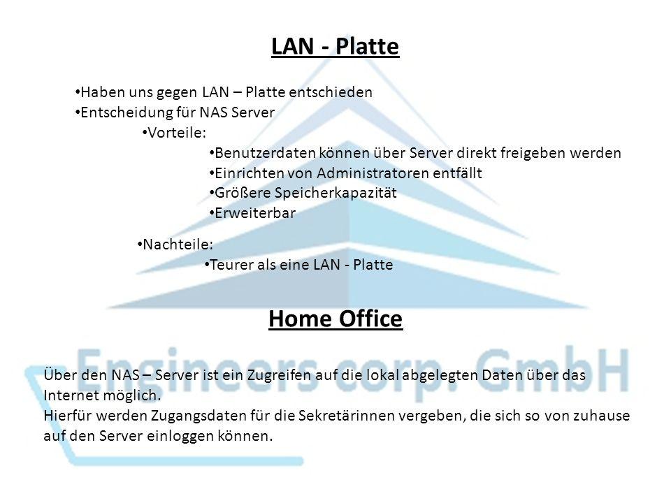 LAN - Platte Haben uns gegen LAN – Platte entschieden Entscheidung für NAS Server Vorteile: Benutzerdaten können über Server direkt freigeben werden Einrichten von Administratoren entfällt Größere Speicherkapazität Erweiterbar Nachteile: Teurer als eine LAN - Platte Home Office Über den NAS – Server ist ein Zugreifen auf die lokal abgelegten Daten über das Internet möglich.