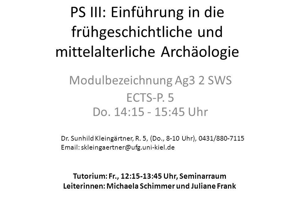 PS III: Einführung in die frühgeschichtliche und mittelalterliche Archäologie Modulbezeichnung Ag3 2 SWS ECTS-P. 5 Do. 14:15 - 15:45 Uhr Dr. Sunhild K