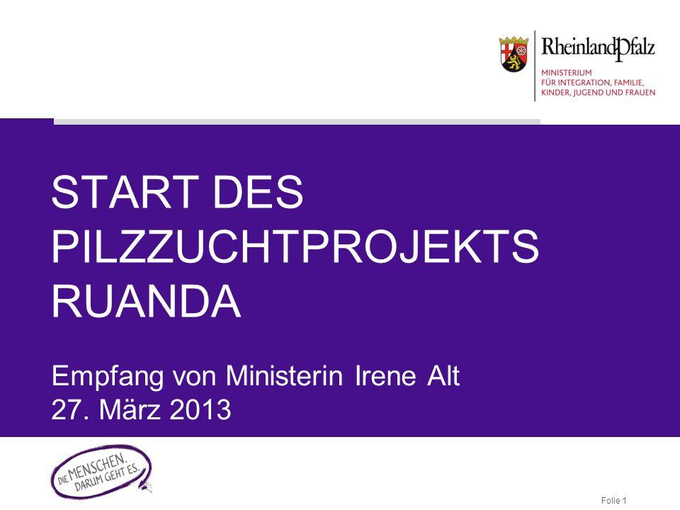 Folie 1 START DES PILZZUCHTPROJEKTS RUANDA Empfang von Ministerin Irene Alt 27. März 2013