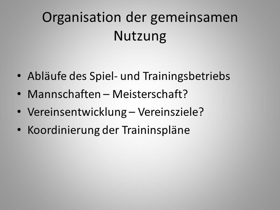 Organisation der gemeinsamen Nutzung Abläufe des Spiel- und Trainingsbetriebs Mannschaften – Meisterschaft? Vereinsentwicklung – Vereinsziele? Koordin