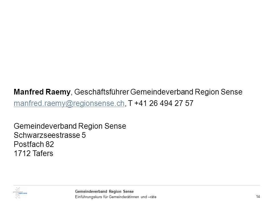 14 Gemeindeverband Region Sense Einführungskurs für Gemeinderätinnen und –räte Manfred Raemy, Geschäftsführer Gemeindeverband Region Sense manfred.raemy@regionsense.chmanfred.raemy@regionsense.ch, T +41 26 494 27 57 Gemeindeverband Region Sense Schwarzseestrasse 5 Postfach 82 1712 Tafers