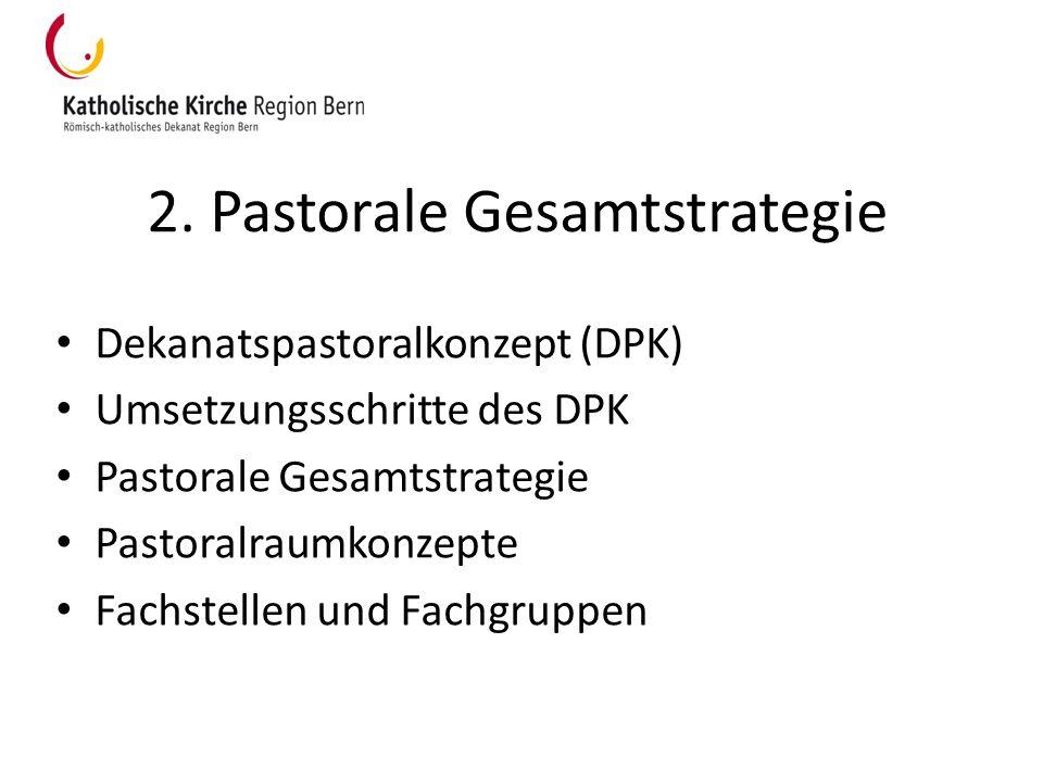 2. Pastorale Gesamtstrategie Dekanatspastoralkonzept (DPK) Umsetzungsschritte des DPK Pastorale Gesamtstrategie Pastoralraumkonzepte Fachstellen und F