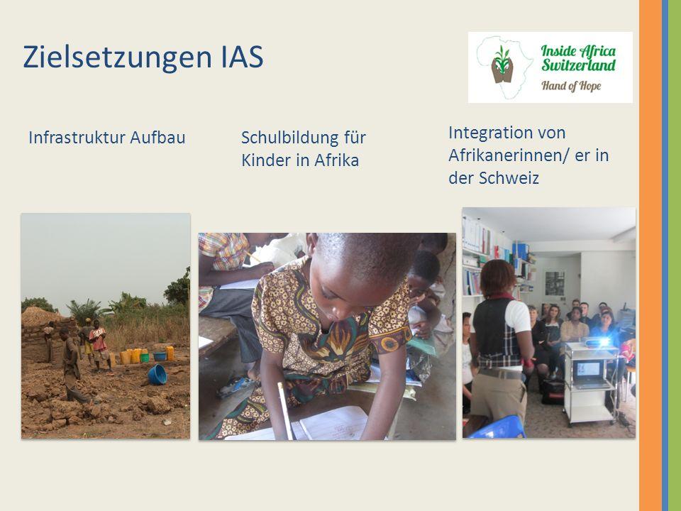 Integration von Afrikanerinnen/ er in der Schweiz Schulbildung für Kinder in Afrika Zielsetzungen IAS Infrastruktur Aufbau