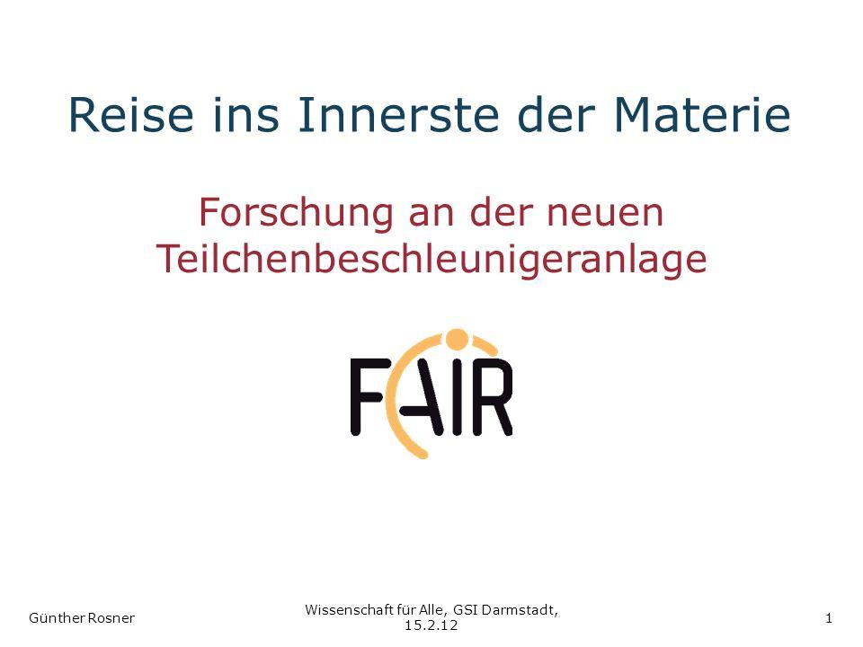 Reise ins Innerste der Materie Forschung an der neuen Teilchenbeschleunigeranlage Günther Rosner Wissenschaft für Alle, GSI Darmstadt, 15.2.12 1
