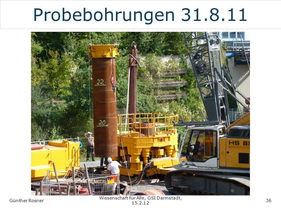 Probebohrungen 31.8.11 Günther Rosner Wissenschaft für Alle, GSI Darmstadt, 15.2.12 36