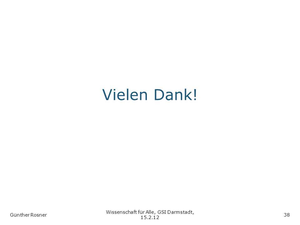 Vielen Dank! Günther Rosner Wissenschaft für Alle, GSI Darmstadt, 15.2.12 38