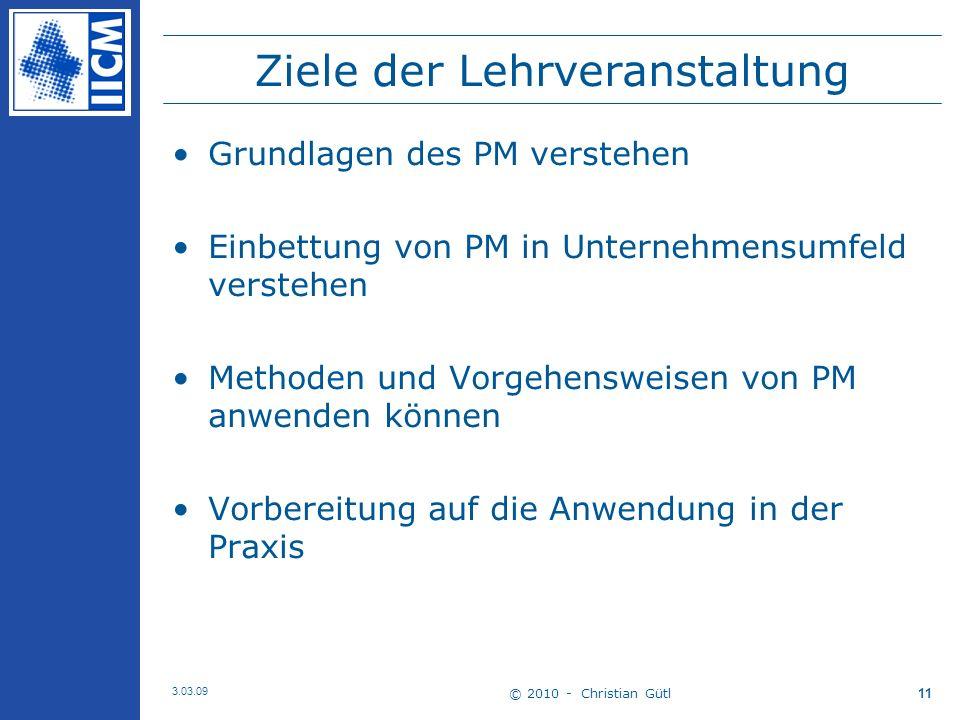 © 2010 - Christian Gütl 3.03.09 11 Ziele der Lehrveranstaltung Grundlagen des PM verstehen Einbettung von PM in Unternehmensumfeld verstehen Methoden und Vorgehensweisen von PM anwenden können Vorbereitung auf die Anwendung in der Praxis