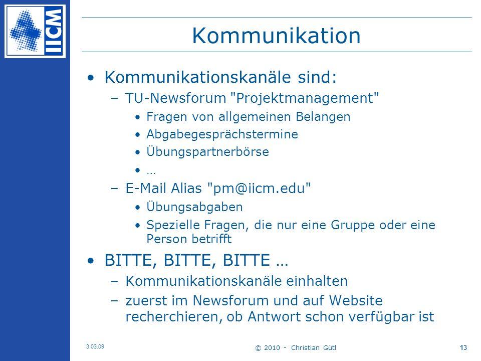 © 2010 - Christian Gütl 3.03.09 13 Kommunikation Kommunikationskanäle sind: –TU-Newsforum Projektmanagement Fragen von allgemeinen Belangen Abgabegesprächstermine Übungspartnerbörse … –E-Mail Alias pm@iicm.edu Übungsabgaben Spezielle Fragen, die nur eine Gruppe oder eine Person betrifft BITTE, BITTE, BITTE … –Kommunikationskanäle einhalten –zuerst im Newsforum und auf Website recherchieren, ob Antwort schon verfügbar ist