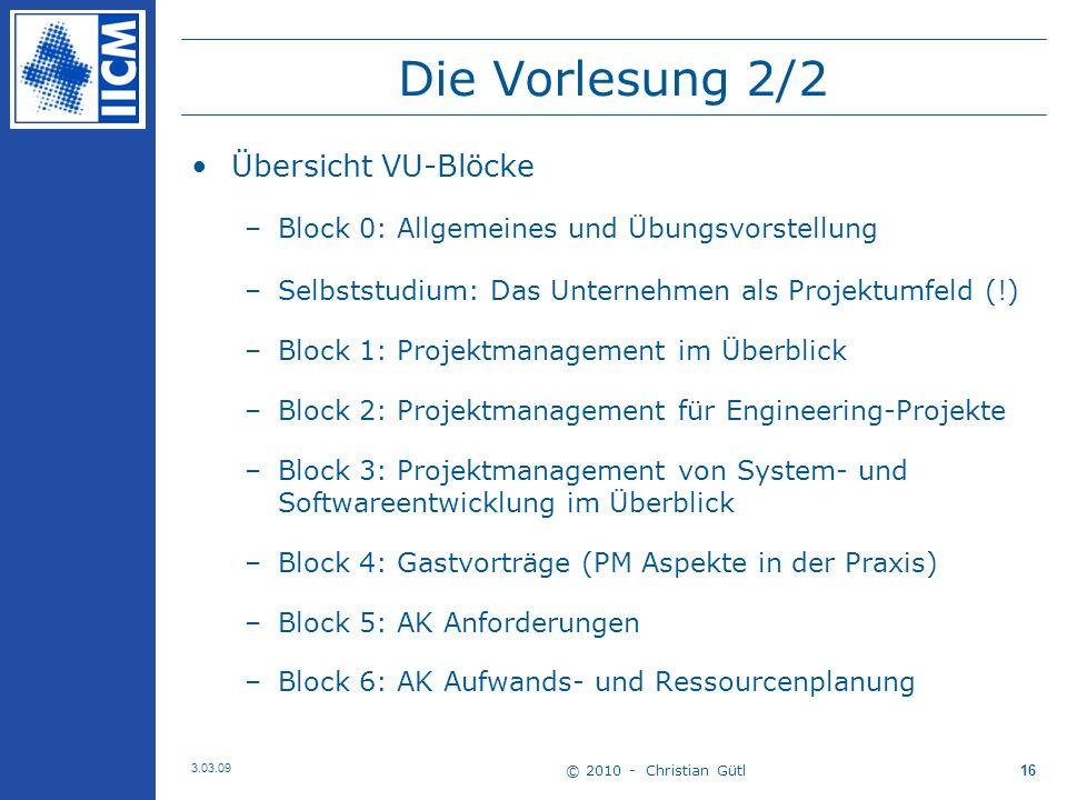 © 2010 - Christian Gütl 3.03.09 16 Die Vorlesung 2/2 Übersicht VU-Blöcke –Block 0: Allgemeines und Übungsvorstellung –Selbststudium: Das Unternehmen als Projektumfeld (!) –Block 1: Projektmanagement im Überblick –Block 2: Projektmanagement für Engineering-Projekte –Block 3: Projektmanagement von System- und Softwareentwicklung im Überblick –Block 4: Gastvorträge (PM Aspekte in der Praxis) –Block 5: AK Anforderungen –Block 6: AK Aufwands- und Ressourcenplanung
