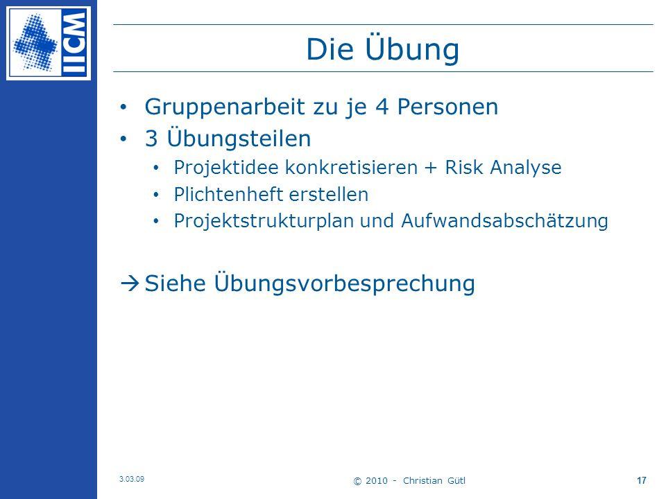 © 2010 - Christian Gütl 3.03.09 17 Die Übung Gruppenarbeit zu je 4 Personen 3 Übungsteilen Projektidee konkretisieren + Risk Analyse Plichtenheft erstellen Projektstrukturplan und Aufwandsabschätzung Siehe Übungsvorbesprechung