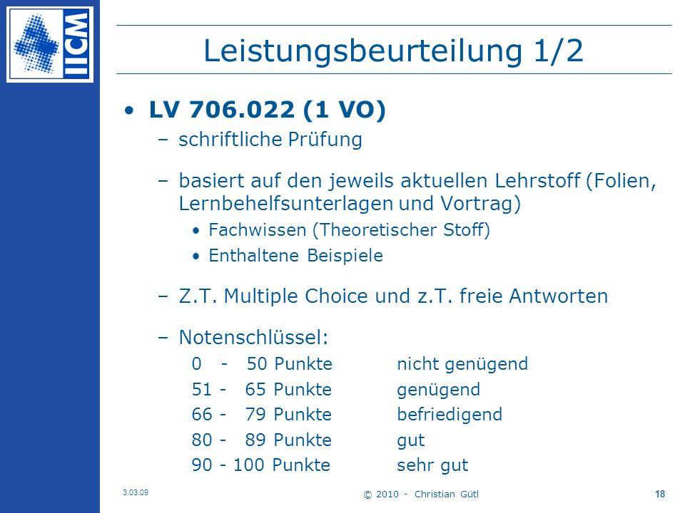 © 2010 - Christian Gütl 3.03.09 18 Leistungsbeurteilung 1/2 LV 706.022 (1 VO) –schriftliche Prüfung –basiert auf den jeweils aktuellen Lehrstoff (Folien, Lernbehelfsunterlagen und Vortrag) Fachwissen (Theoretischer Stoff) Enthaltene Beispiele –Z.T.