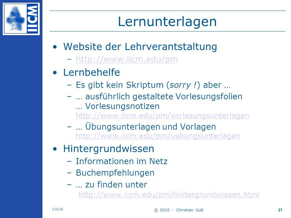 © 2010 - Christian Gütl 3.03.09 21 Lernunterlagen Website der Lehrverantstaltung –http://www.iicm.edu/pmhttp://www.iicm.edu/pm Lernbehelfe –Es gibt kein Skriptum (sorry !) aber … –… ausführlich gestaltete Vorlesungsfolien … Vorlesungsnotizen http://www.iicm.edu/pm/vorlesungsunterlagen http://www.iicm.edu/pm/vorlesungsunterlagen –… Übungsunterlagen und Vorlagen http://www.iicm.edu/pm/uebungsunterlagen http://www.iicm.edu/pm/uebungsunterlagen Hintergrundwissen –Informationen im Netz –Buchempfehlungen –… zu finden unter http://www.iicm.edu/pm/hintergrundwissen.html http://www.iicm.edu/pm/hintergrundwissen.html