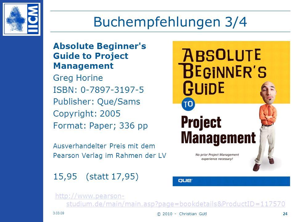 © 2010 - Christian Gütl 3.03.09 24 Buchempfehlungen 3/4 Absolute Beginner s Guide to Project Management Greg Horine ISBN: 0-7897-3197-5 Publisher: Que/Sams Copyright: 2005 Format: Paper; 336 pp Ausverhandelter Preis mit dem Pearson Verlag im Rahmen der LV 15,95 (statt 17,95) http://www.pearson- studium.de/main/main.asp page=bookdetails&ProductID=117570
