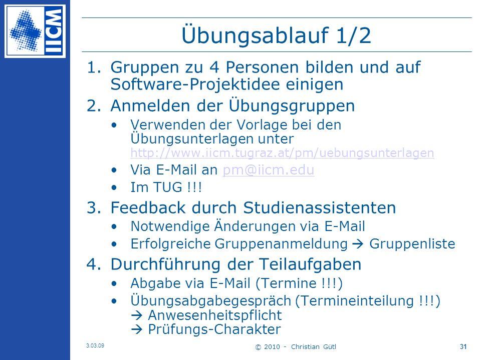 © 2010 - Christian Gütl 3.03.09 31 Übungsablauf 1/2 1.Gruppen zu 4 Personen bilden und auf Software-Projektidee einigen 2.Anmelden der Übungsgruppen Verwenden der Vorlage bei den Übungsunterlagen unter http://www.iicm.tugraz.at/pm/uebungsunterlagen http://www.iicm.tugraz.at/pm/uebungsunterlagen Via E-Mail an pm@iicm.edupm@iicm.edu Im TUG !!.