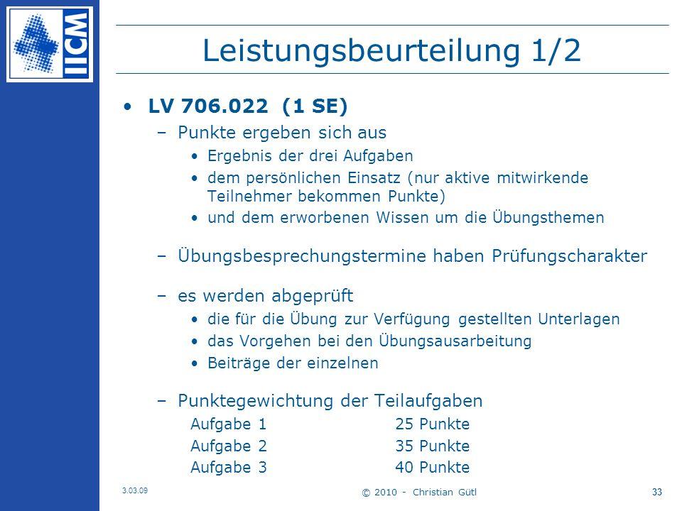 © 2010 - Christian Gütl 3.03.09 33 Leistungsbeurteilung 1/2 LV 706.022 (1 SE) –Punkte ergeben sich aus Ergebnis der drei Aufgaben dem persönlichen Einsatz (nur aktive mitwirkende Teilnehmer bekommen Punkte) und dem erworbenen Wissen um die Übungsthemen –Übungsbesprechungstermine haben Prüfungscharakter –es werden abgeprüft die für die Übung zur Verfügung gestellten Unterlagen das Vorgehen bei den Übungsausarbeitung Beiträge der einzelnen –Punktegewichtung der Teilaufgaben Aufgabe 1 25 Punkte Aufgabe 235 Punkte Aufgabe 340 Punkte