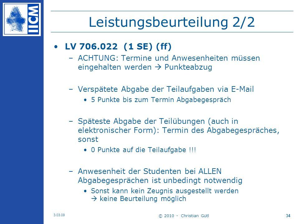 © 2010 - Christian Gütl 3.03.09 34 Leistungsbeurteilung 2/2 LV 706.022 (1 SE) (ff) –ACHTUNG: Termine und Anwesenheiten müssen eingehalten werden Punkteabzug –Verspätete Abgabe der Teilaufgaben via E-Mail 5 Punkte bis zum Termin Abgabegespräch –Späteste Abgabe der Teilübungen (auch in elektronischer Form): Termin des Abgabegespräches, sonst 0 Punkte auf die Teilaufgabe !!.
