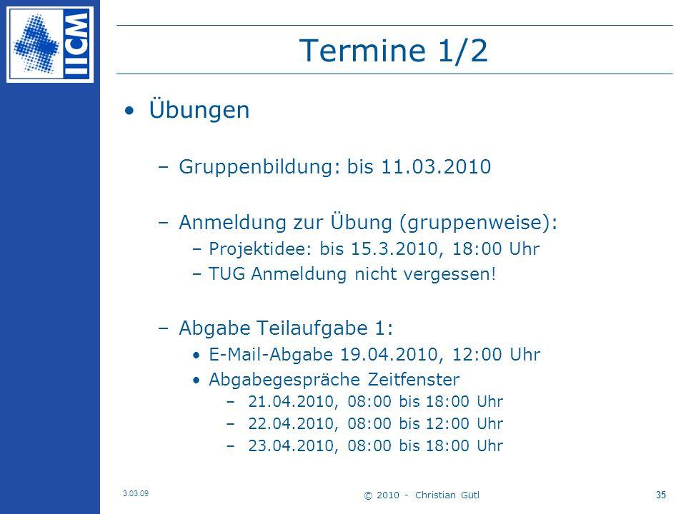 © 2010 - Christian Gütl 3.03.09 35 Termine 1/2 Übungen –Gruppenbildung: bis 11.03.2010 –Anmeldung zur Übung (gruppenweise): –Projektidee: bis 15.3.2010, 18:00 Uhr –TUG Anmeldung nicht vergessen.