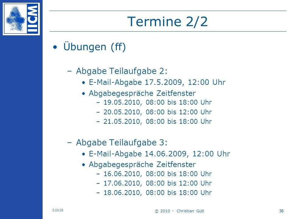 © 2010 - Christian Gütl 3.03.09 36 Termine 2/2 Übungen (ff) –Abgabe Teilaufgabe 2: E-Mail-Abgabe 17.5.2009, 12:00 Uhr Abgabegespräche Zeitfenster –19.05.2010, 08:00 bis 18:00 Uhr –20.05.2010, 08:00 bis 12:00 Uhr –21.05.2010, 08:00 bis 18:00 Uhr –Abgabe Teilaufgabe 3: E-Mail-Abgabe 14.06.2009, 12:00 Uhr Abgabegespräche Zeitfenster –16.06.2010, 08:00 bis 18:00 Uhr –17.06.2010, 08:00 bis 12:00 Uhr –18.06.2010, 08:00 bis 18:00 Uhr