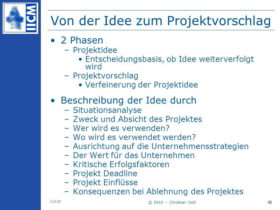 © 2010 - Christian Gütl 3.03.09 42 Von der Idee zum Projektvorschlag 2 Phasen –Projektidee Entscheidungsbasis, ob Idee weiterverfolgt wird –Projektvorschlag Verfeinerung der Projektidee Beschreibung der Idee durch –Situationsanalyse –Zweck und Absicht des Projektes –Wer wird es verwenden.