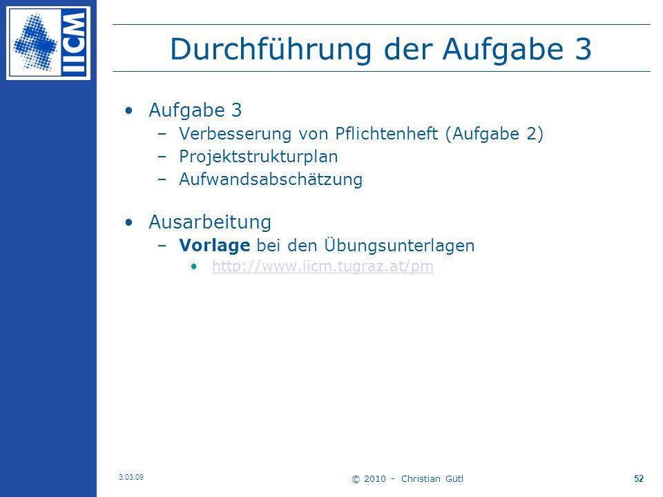© 2010 - Christian Gütl 3.03.09 52 Durchführung der Aufgabe 3 Aufgabe 3 –Verbesserung von Pflichtenheft (Aufgabe 2) –Projektstrukturplan –Aufwandsabschätzung Ausarbeitung –Vorlage bei den Übungsunterlagen http://www.iicm.tugraz.at/pm
