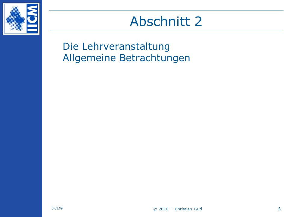 © 2010 - Christian Gütl 3.03.09 6 Abschnitt 2 Die Lehrveranstaltung Allgemeine Betrachtungen