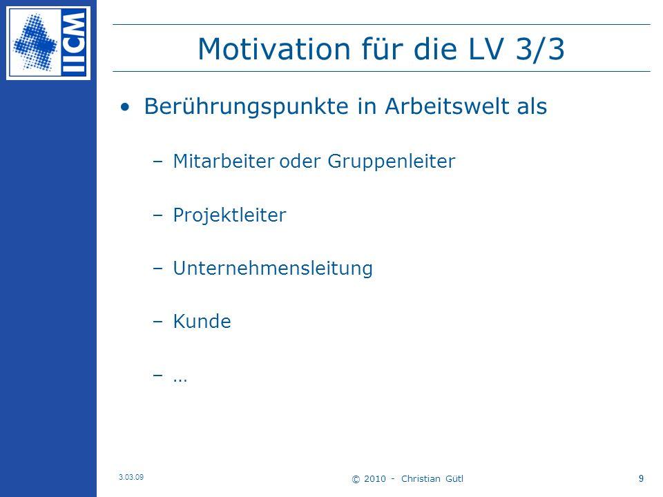© 2010 - Christian Gütl 3.03.09 9 Motivation für die LV 3/3 Berührungspunkte in Arbeitswelt als –Mitarbeiter oder Gruppenleiter –Projektleiter –Unternehmensleitung –Kunde –…