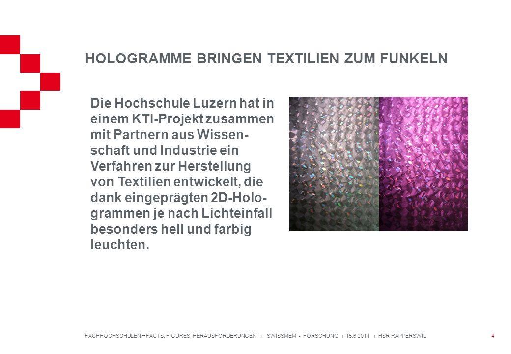 HOLOGRAMME BRINGEN TEXTILIEN ZUM FUNKELN 4 FACHHOCHSCHULEN FACTS, FIGURES, HERAUSFORDERUNGEN ı SWISSMEM - FORSCHUNG ı 15.6.2011 ı HSR RAPPERSWIL Die Hochschule Luzern hat in einem KTI-Projekt zusammen mit Partnern aus Wissen- schaft und Industrie ein Verfahren zur Herstellung von Textilien entwickelt, die dank eingeprägten 2D-Holo- grammen je nach Lichteinfall besonders hell und farbig leuchten.