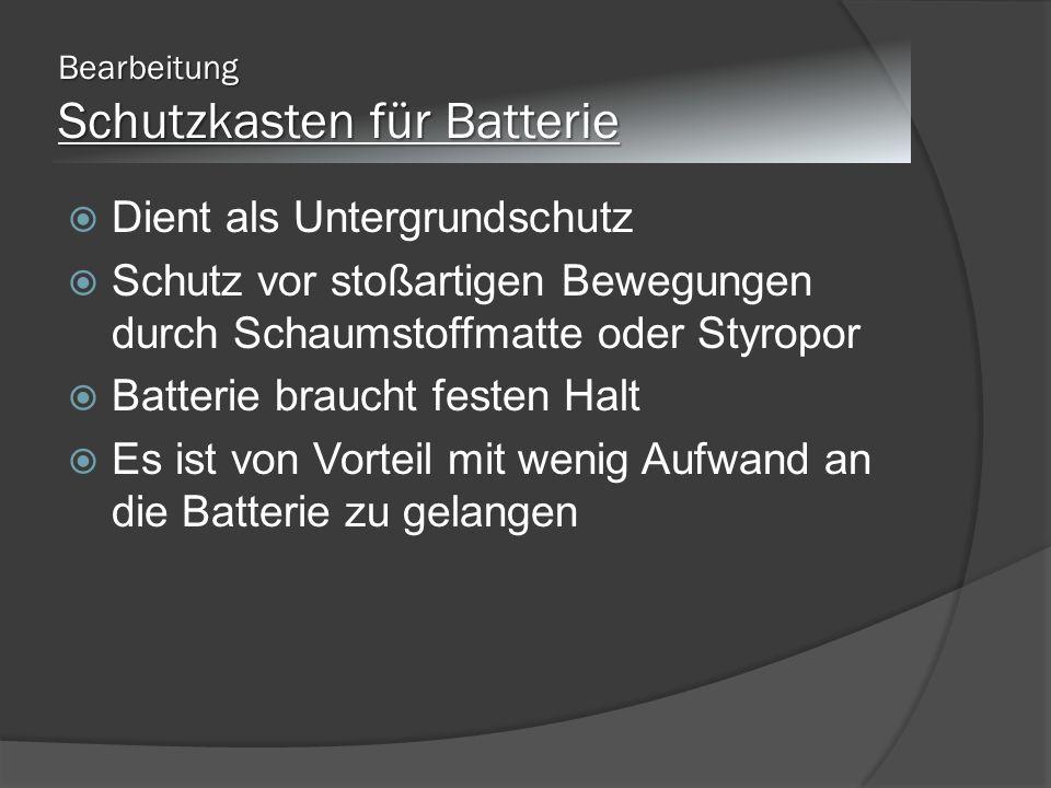Bearbeitung Schutzkasten für Batterie Dient als Untergrundschutz Schutz vor stoßartigen Bewegungen durch Schaumstoffmatte oder Styropor Batterie braucht festen Halt Es ist von Vorteil mit wenig Aufwand an die Batterie zu gelangen