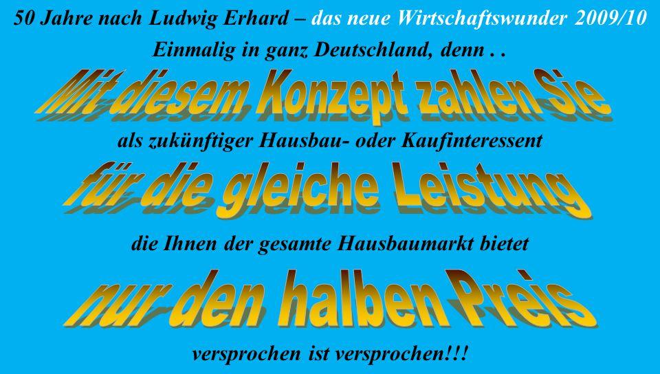 50 Jahre nach Ludwig Erhard – das neue Wirtschaftswunder 2009/10 Einmalig in ganz Deutschland, denn.. als zukünftiger Hausbau- oder Kaufinteressent di