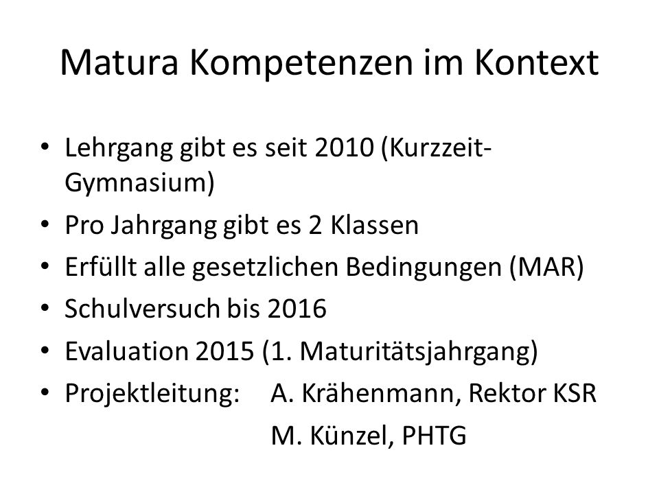 Matura Kompetenzen im Kontext Lehrgang gibt es seit 2010 (Kurzzeit- Gymnasium) Pro Jahrgang gibt es 2 Klassen Erfüllt alle gesetzlichen Bedingungen (MAR) Schulversuch bis 2016 Evaluation 2015 (1.