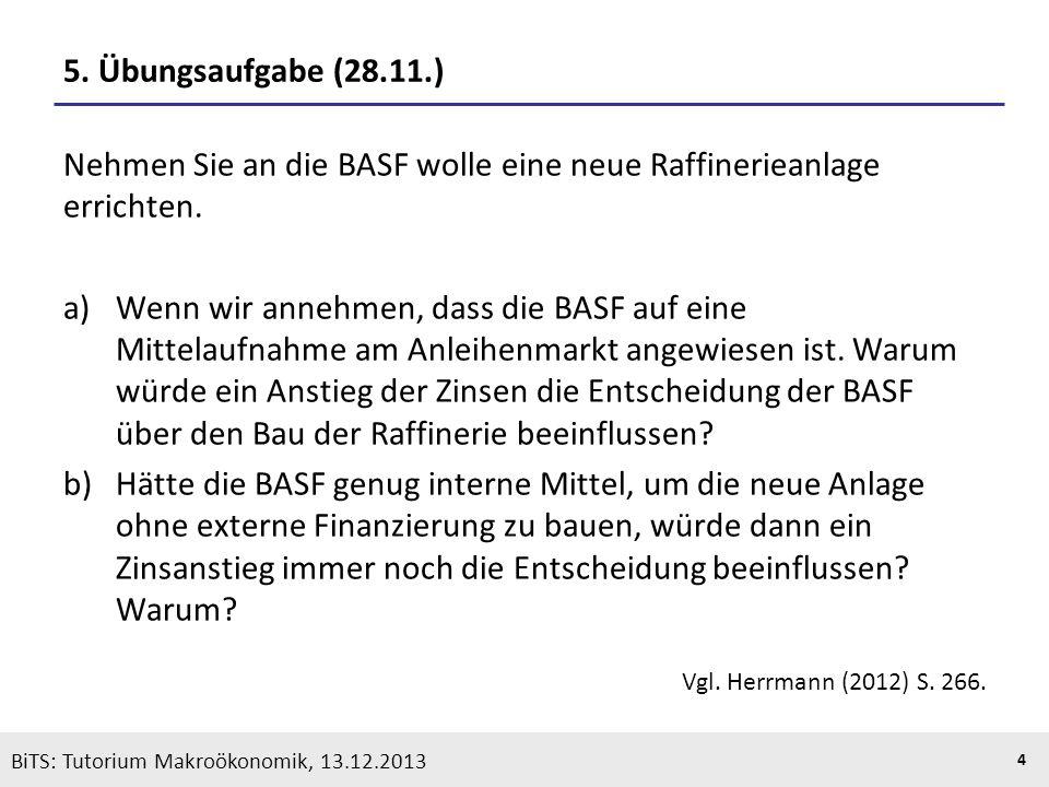 KOOTHS | BiTS: Makroökonomik WS 2013/2014, Fassung 1 4 BiTS: Tutorium Makroökonomik, 13.12.2013 5. Übungsaufgabe (28.11.) Nehmen Sie an die BASF wolle