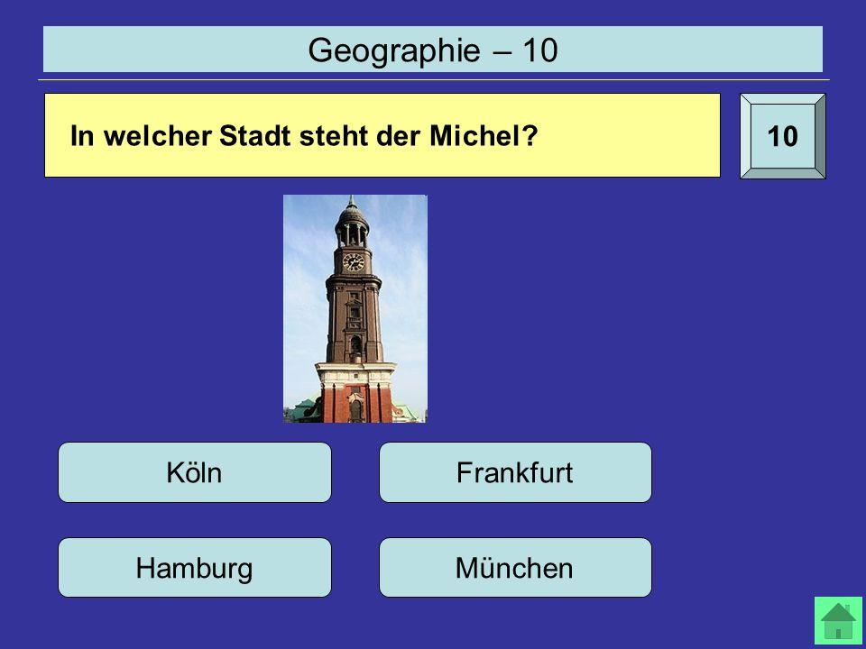 Geographie – 10 10 In welcher Stadt steht der Michel? Köln Hamburg Frankfurt München