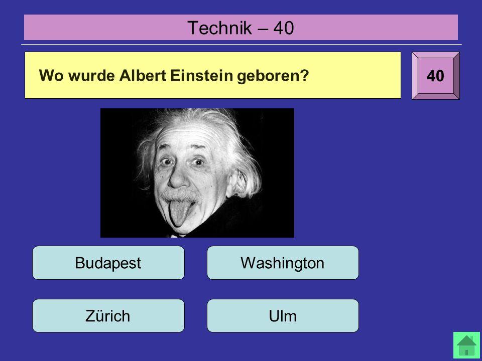 Technik – 40 40 Wo wurde Albert Einstein geboren? Budapest UlmZürich Washington