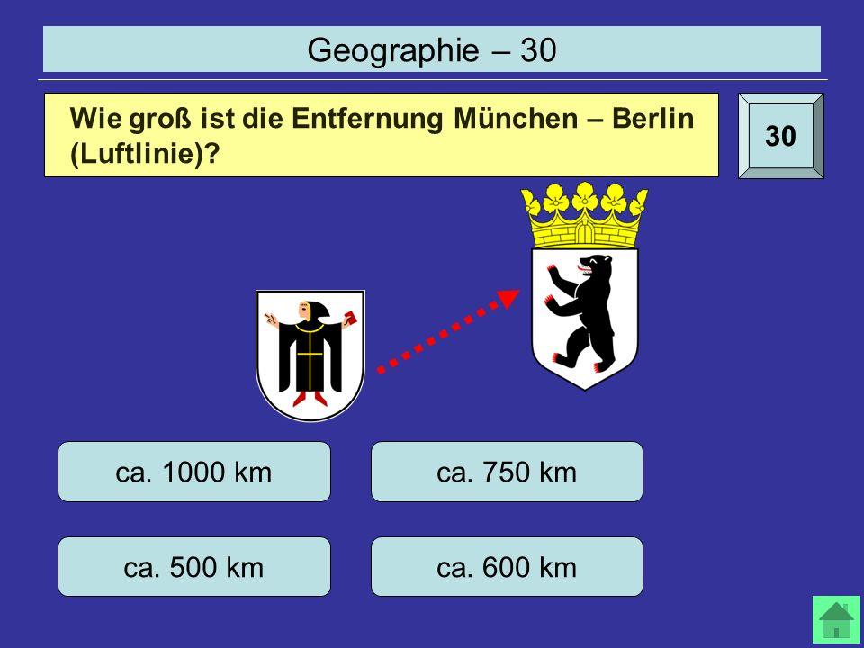 Geographie – 30 30 Wie groß ist die Entfernung München – Berlin (Luftlinie).