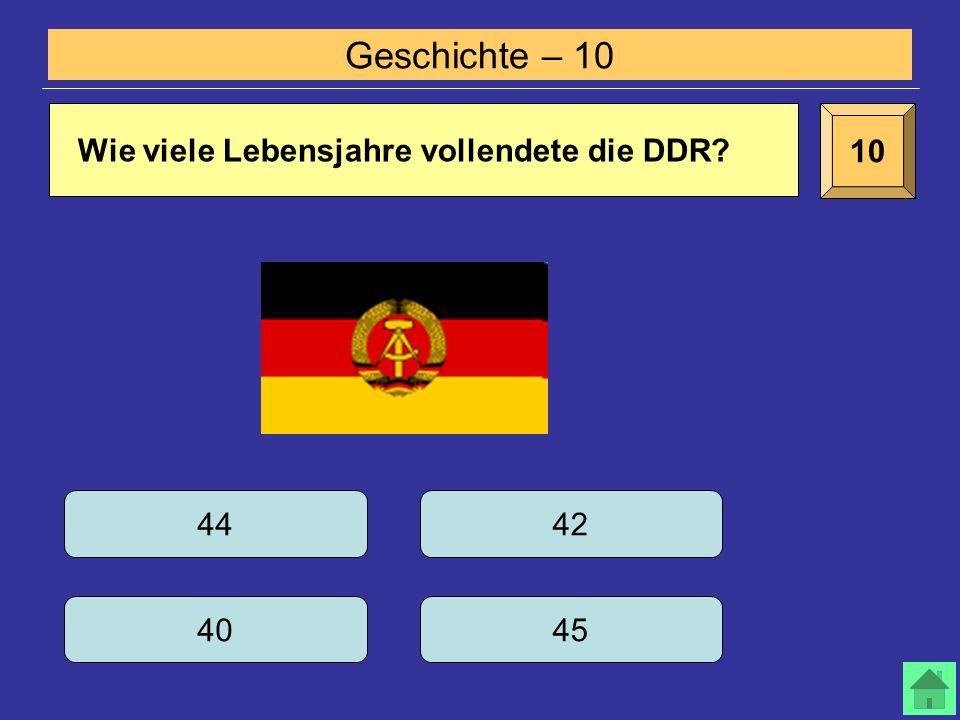 Geschichte – 10 10 Wie viele Lebensjahre vollendete die DDR? 44 40 42 45