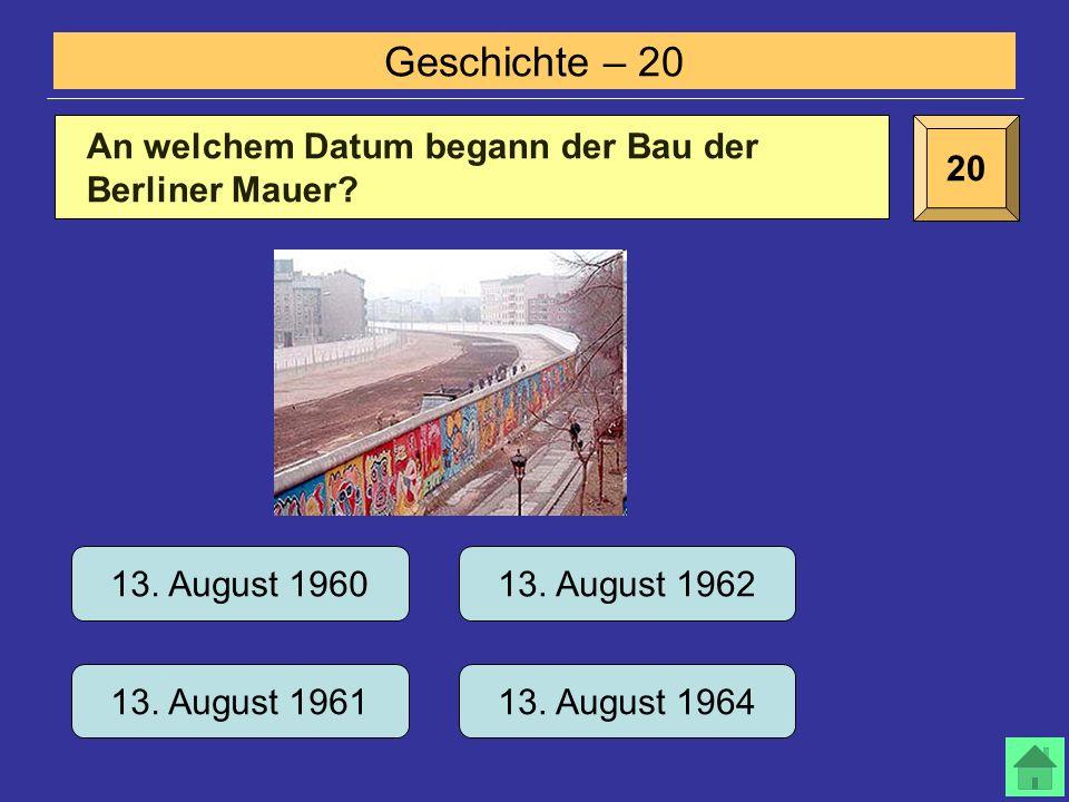 Geschichte – 20 20 An welchem Datum begann der Bau der Berliner Mauer.