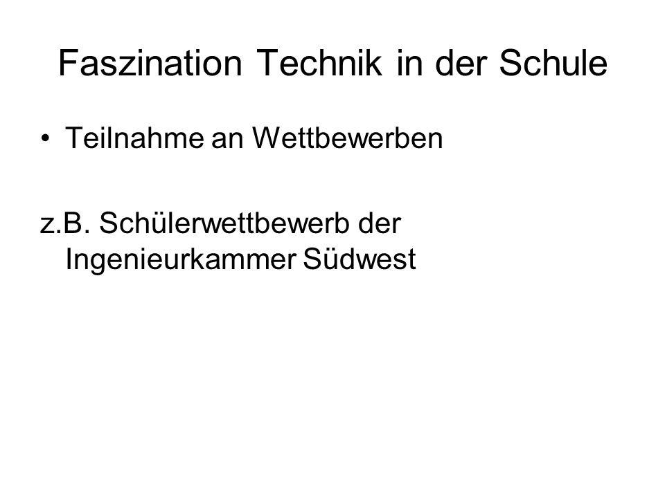 Faszination Technik in der Schule Teilnahme an Wettbewerben z.B. Schülerwettbewerb der Ingenieurkammer Südwest
