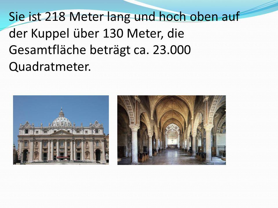 Sie ist 218 Meter lang und hoch oben auf der Kuppel über 130 Meter, die Gesamtfläche beträgt ca. 23.000 Quadratmeter.