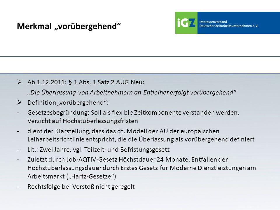 Merkmal vorübergehend Ab 1.12.2011: § 1 Abs. 1 Satz 2 AÜG Neu: Die Überlassung von Arbeitnehmern an Entleiher erfolgt vorübergehend Definition vorüber