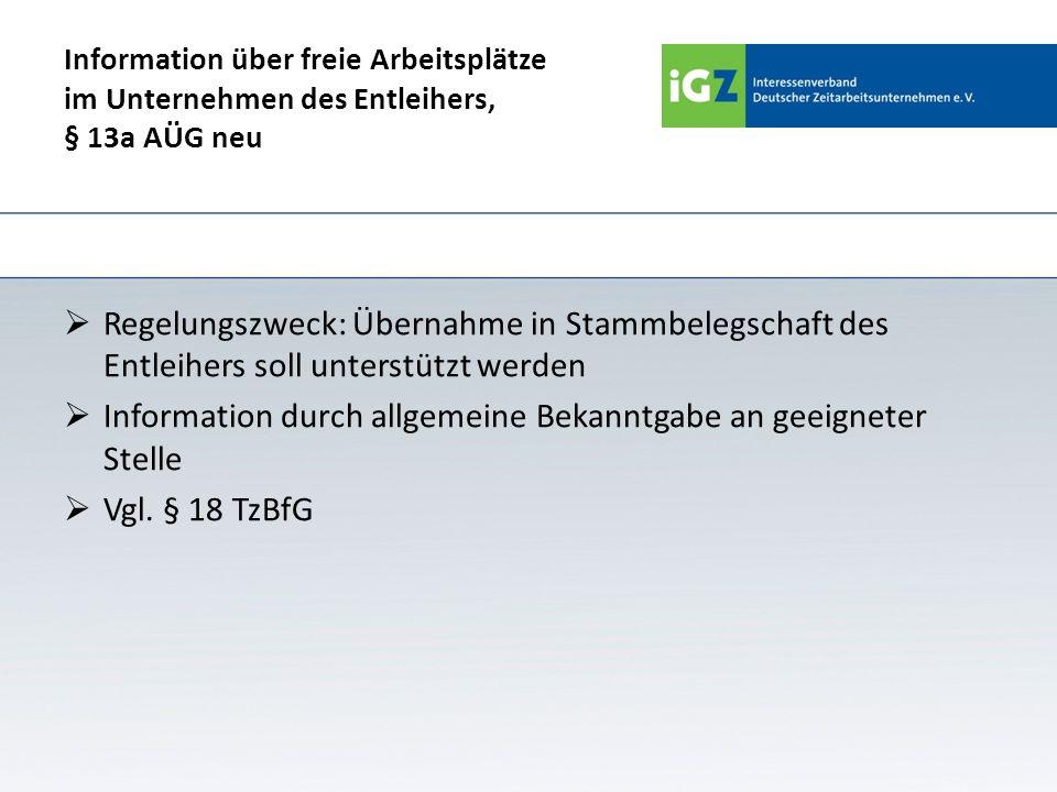 Information über freie Arbeitsplätze im Unternehmen des Entleihers, § 13a AÜG neu Regelungszweck: Übernahme in Stammbelegschaft des Entleihers soll un